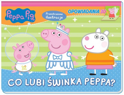 Peppa Pig. Opowiadania 3D. Co lubi świnka Peppa? - zbiorowe opracowanie | okładka