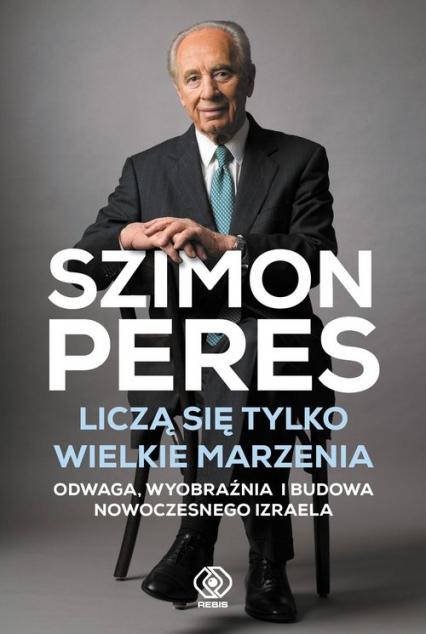 Liczą się tylko wielkie marzenia Odwaga, wyobraźnia i budowa nowoczesnego Izraela - Szimon Peres | okładka