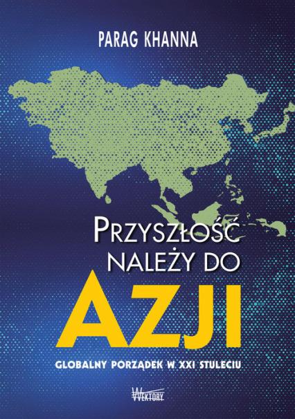 Przyszłość należy do Azji Globalny porządek w XXI wieku - Parag Khanna   okładka