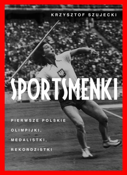 Sportsmenki Pierwsze polskie olimpijki, medalistki, rekordzistki - Krzysztof Szujecki | okładka