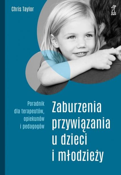 Zaburzenia przywiązania u dzieci i młodzieży Poradnik dla terapeutów, opiekunów i pedagogów - Chris Taylor   okładka