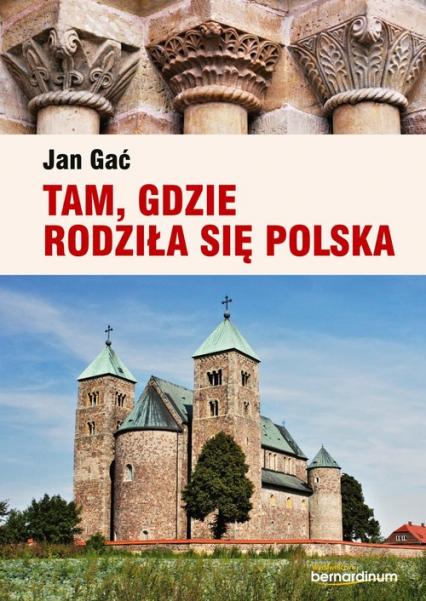 Tam, gdzie rodziła się Polska - Jan Gać   okładka