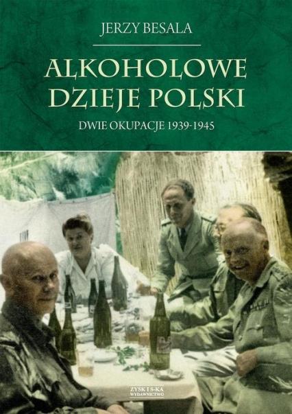 Alkoholowe dzieje Polski Dwie okupacje 1939-1945 - Jerzy Besala   okładka