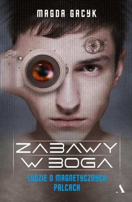 Zabawy w Boga Ludzie o magnetycznych palcach - Magda Gacyk | okładka