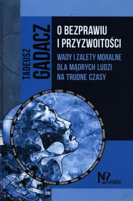 O bezprawiu i przyzwoitości Wady i zalety moralne dla mądrych ludzi na trudne czasy - Tadeusz Gadacz   okładka