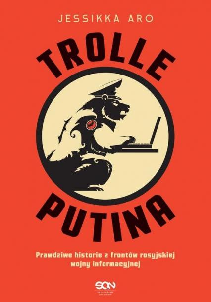 Trolle Putina Prawdziwe historie z frontów rosyjskiej wojny informacyjnej - Jessikka Aro | okładka