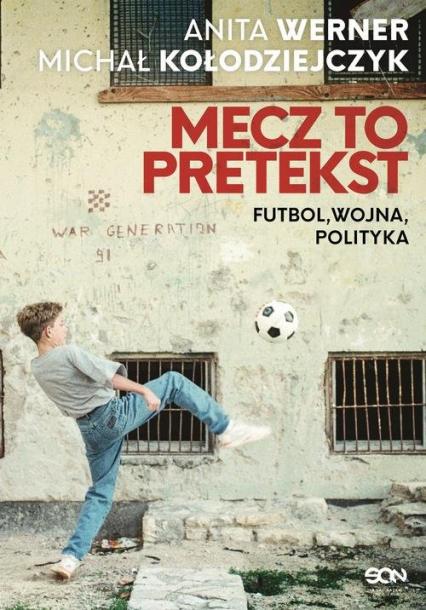 Mecz to pretekst Futbol, wojna, polityka - Werner Anita, Kołodziejczyk Michał | okładka