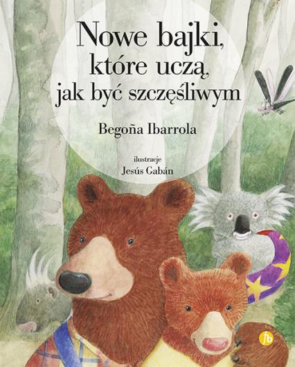Nowe bajki które uczą jak być szczęśliwym - Begona Ibarrola | okładka