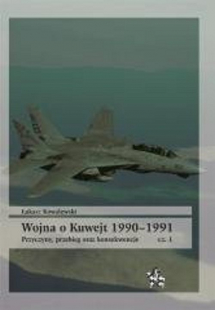 Wojna o Kuwejt 1990-1991 Przyczyny przebieg oraz konsekwencje Cęść 1 - Łukasz Kowalewski | okładka