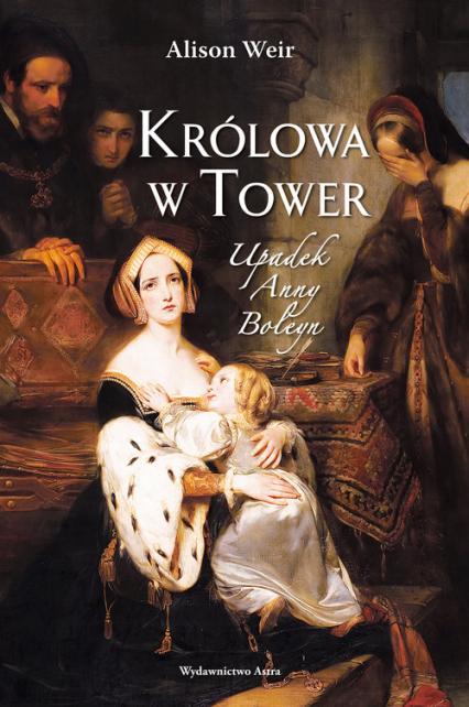 Królowa w Tower Upadek Anny Boleyn - Alison Weir   okładka
