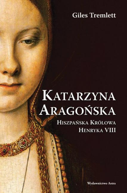 Katarzyna Aragońska Hiszpańska Królowa Henryka VIII - Giles Tremlett   okładka