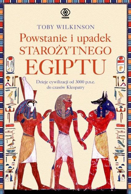 Powstanie i upadek starożytnego Egiptu Dzieje cywilizacji od 3000 p.n.e. do czasów Kleopatry - Toby Wilkinson | okładka
