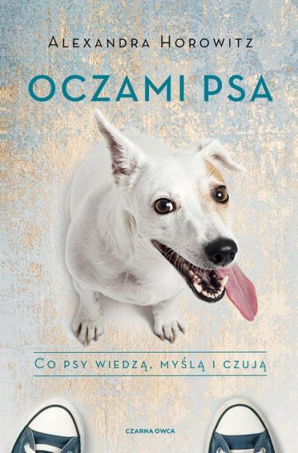 Oczami psa Co psy wiedzą, myślą i czują - Alexandra Horowitz | okładka