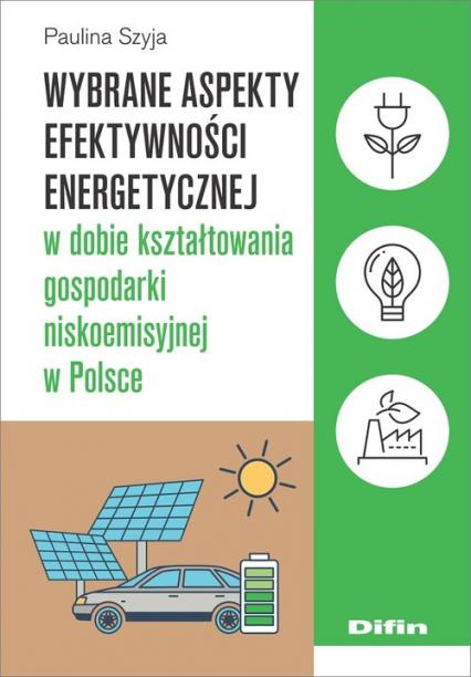 Wybrane aspekty efektywności energetycznej w dobie kształtowania gospodarki niskoemisyjnej w Polsce - Paulina Szyja | okładka