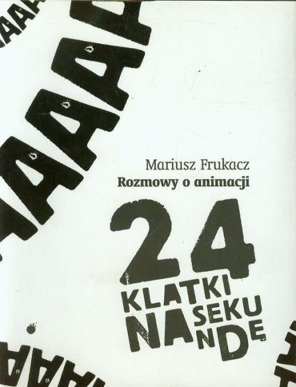 24 klatki na sekundę Rozmowy o animacji - Mariusz Frukacz | okładka