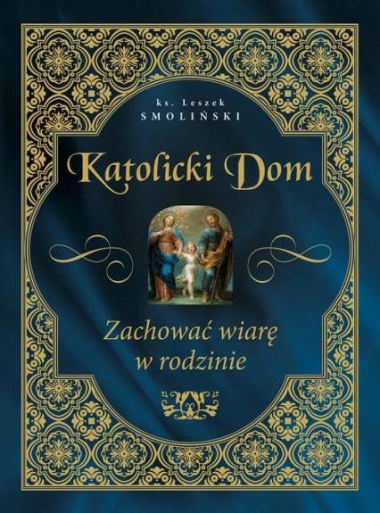 Katolicki dom Zachować wiarę w rodzinie - Leszek Smoliński | okładka