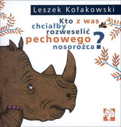 Kto z was chciałby rozweselić pechowego nosorożca - Leszek Kołakowski   okładka