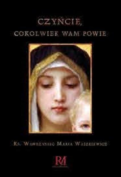 Czyńcie cokolwiek wam powie - Waszkiewicz Wawrzyniec Maria | okładka
