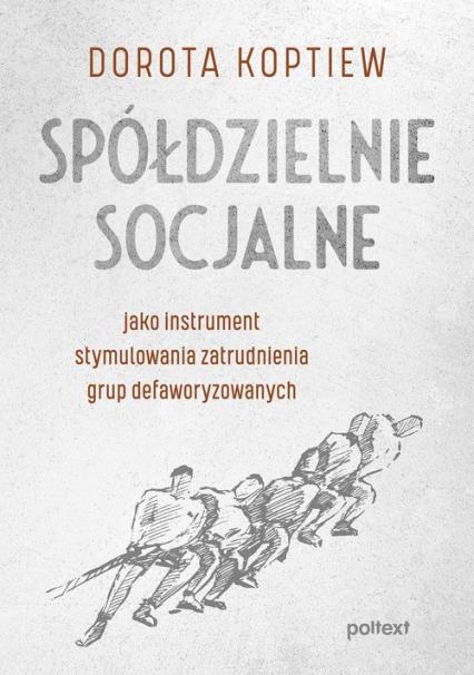 Spółdzielnie socjalne jako instrument stymulowania zatrudnienia grup defaworyzowanych - Dorota Koptiew | okładka