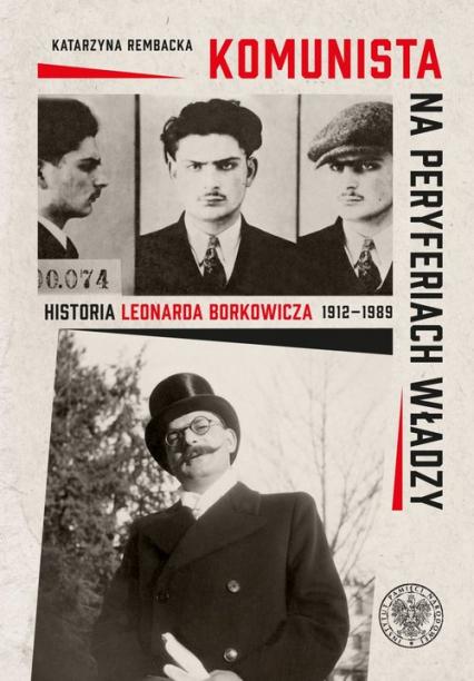 Komunista na peryferiach władzy Historia Leonarda Borkowicza (1912–1989) - Katarzyna Rembacka | okładka