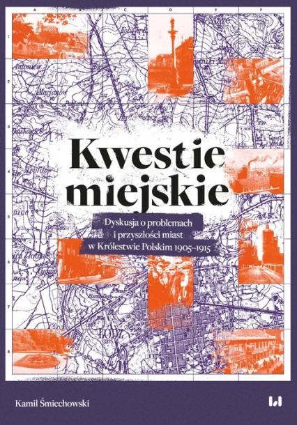 Kwestie miejskie Dyskusja o problemach i przyszłości miast w Królestwie Polskim 1905–1915 - Kamil Śmiechowski | okładka