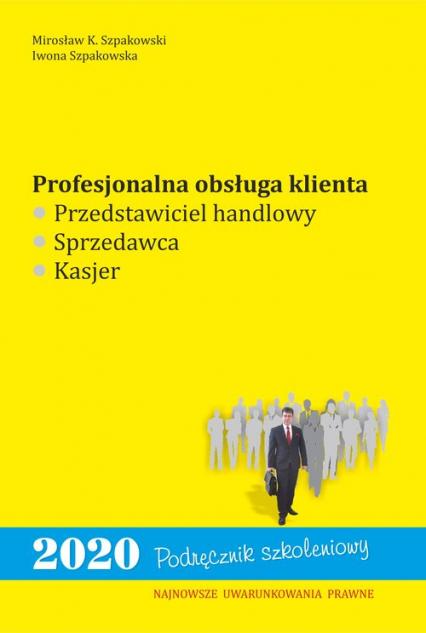 Profesjonalna obsługa klienta. Przedstawiciel handlowy, sprzedawca, kasjer - Szpakowski Mirosław K., Szpakowska Iwona | okładka