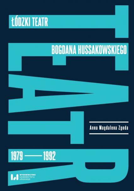 Łódzki teatr Bogdana Hussakowskiego 1979-1992 - Zgoda Anna Magdalena | okładka