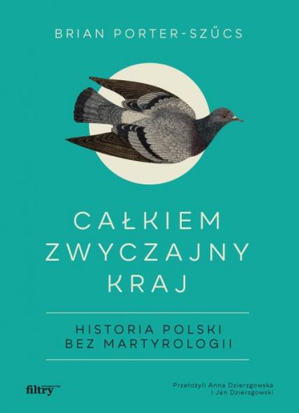 Całkiem zwyczajny kraj Historia Polski bez martyrologii - Brian Porter-Szucs | okładka