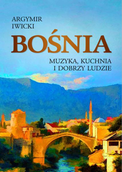 Bośnia Muzyka, kuchnia i dobrzy ludzie - Argymir Iwicki   okładka
