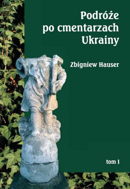 Podróże po cmentarzach Ukrainy Tom 1 dawnej Małopolski Wschodniej - Zbigniew Hauser | okładka