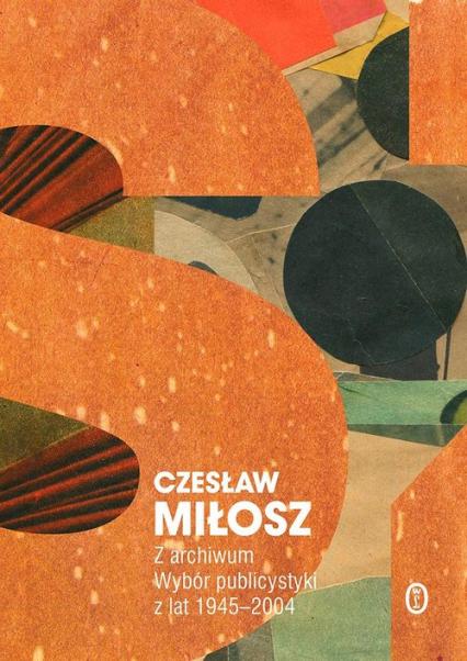 Z archiwum Wybór publicystyki z lat 1945-2004 - Czesław Miłosz | okładka