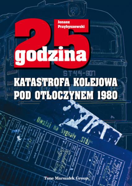 25 godzina Katastrofa kolejowa pod Otłoczynem 1980 - Jonasz Przybyszewski | okładka