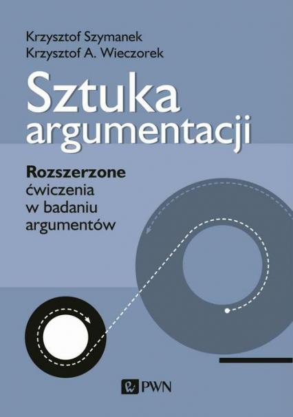 Sztuka argumentacji Rozszerzone ćwiczenia w badaniu argumentów - Szymanek Krzysztof, Wieczorek Krzysztof A. | okładka