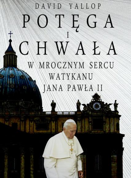 Potęga i chwała W mrocznym sercu Watykanu Jana Pawła II - David Yallop | okładka