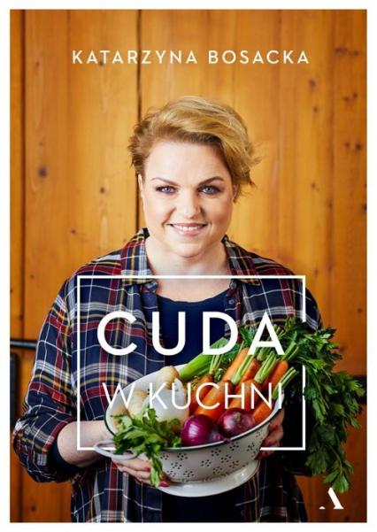 Cuda w kuchni - Katarzyna Bosacka | okładka
