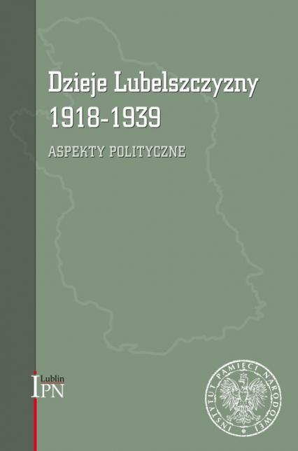 Dzieje Lubelszczyzny 1918-1939 Aspekty polityczne - Kozyra Waldemar, Kruszyński Marcin, Litwiński Robert, Magier Dariusz, Osiński Tomasz   okładka