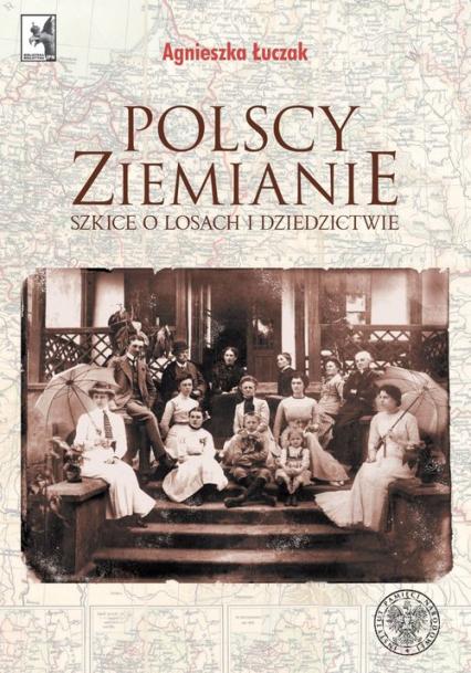 Polscy ziemianie Szkice o losach i dziedzictwie - Agnieszka Łuczak | okładka