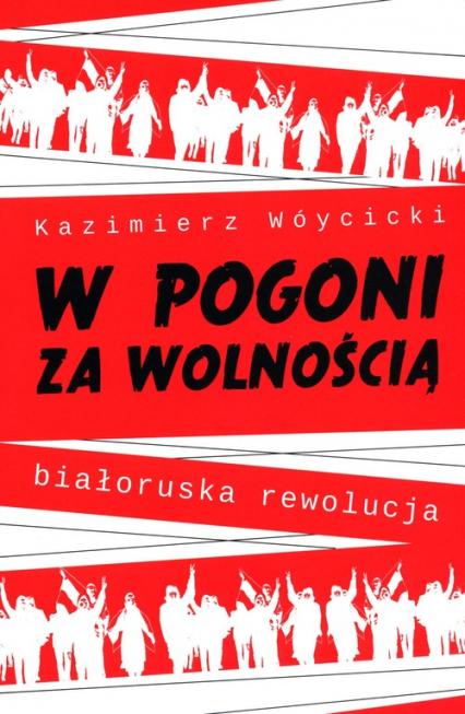 W pogoni za wolnością. Białoruska rewolucja - Kazimierz Wóycicki   okładka