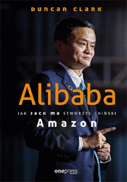 Alibaba Jak Jack Ma stworzył chiński Amazon - Duncan Clark | okładka