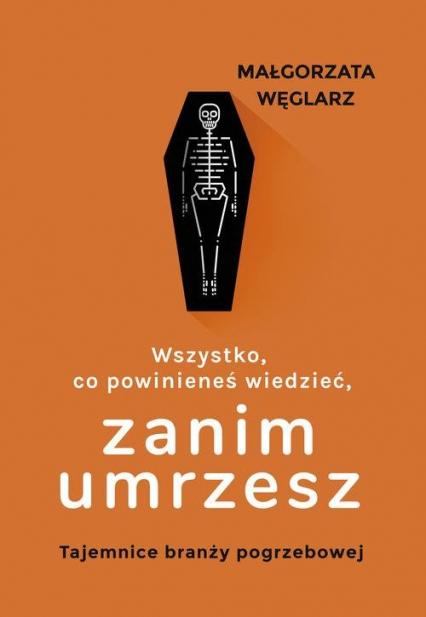 Wszystko co powinieneś wiedzieć zanim umrzesz Tajemnice branży pogrzebowej - Małgorzata Węglarz | okładka