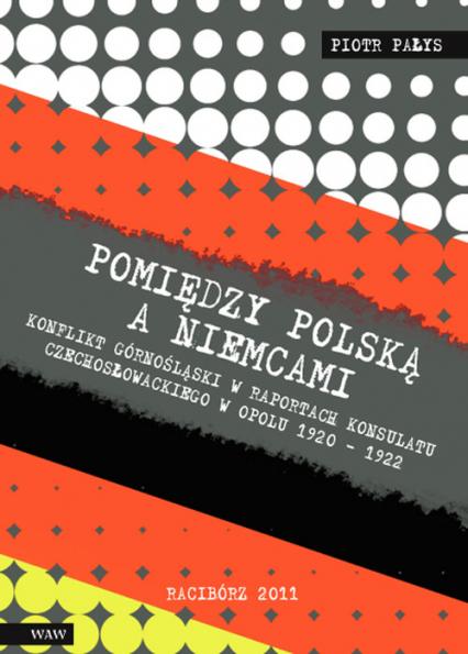 Pomiędzy Polską a Niemcami Konflikt Górnośląski w raportach konsulatu czechosłowackiego w Opolu 1920-1922 - Piotr Pałys   okładka