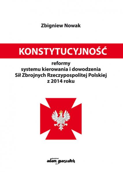 Konstytucyjność reformy systemu kierowania i dowodzenia Sił Zbrojnych Rzeczypospolitej Polskiej z 2014 roku - Zbigniew Nowak | okładka