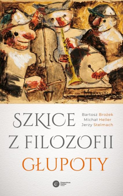 Szkice z filozofii głupoty - Brożek Bartosz, Heller Michał, Stelmach Jerzy | okładka