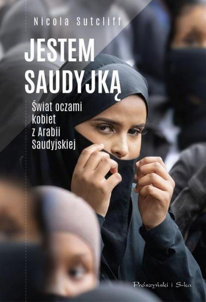 Jestem Saudyjką Świat oczami kobiet z Arabii Saudyjskiej - Nicola Sutcliff   okładka