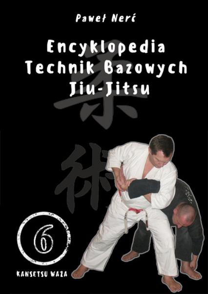 Encyklopedia technik bazowych Jiu-Jitsu Tom 6 Kansetsu Waza - Paweł Nerć   okładka