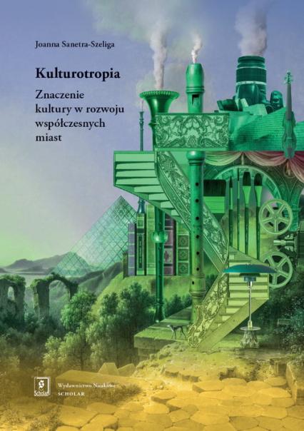 Kulturotropia Znaczenie kultury w rozwoju współczesnych miast - Joanna Sanetra-Szeliga | okładka