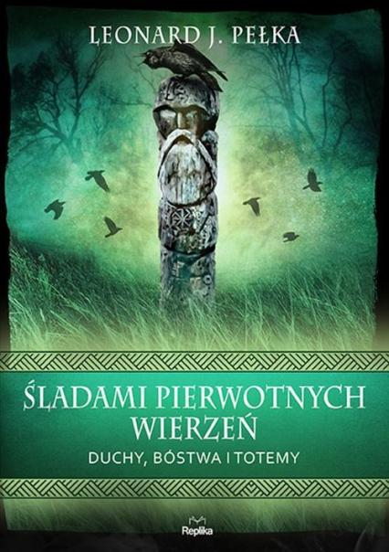 Śladami pierwotnych wierzeń Duchy, bóstwa i totemy - Pełka Leonard J. | okładka