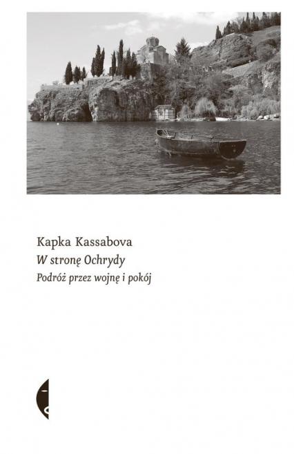 W stronę Ochrydy Podróż przez wojnę i pokój - Kapka Kassabova   okładka