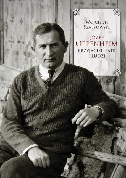 Józef Oppenheim Przyjaciel Tatr i ludzi - Wojciech Szatkowski | okładka