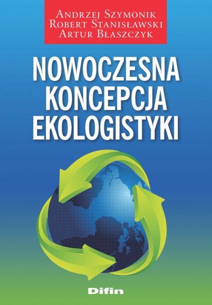 Nowoczesna koncepcja ekologistyki - Szymonik Andrzej, Stanisławski Robert, Błaszczyk Artur | okładka